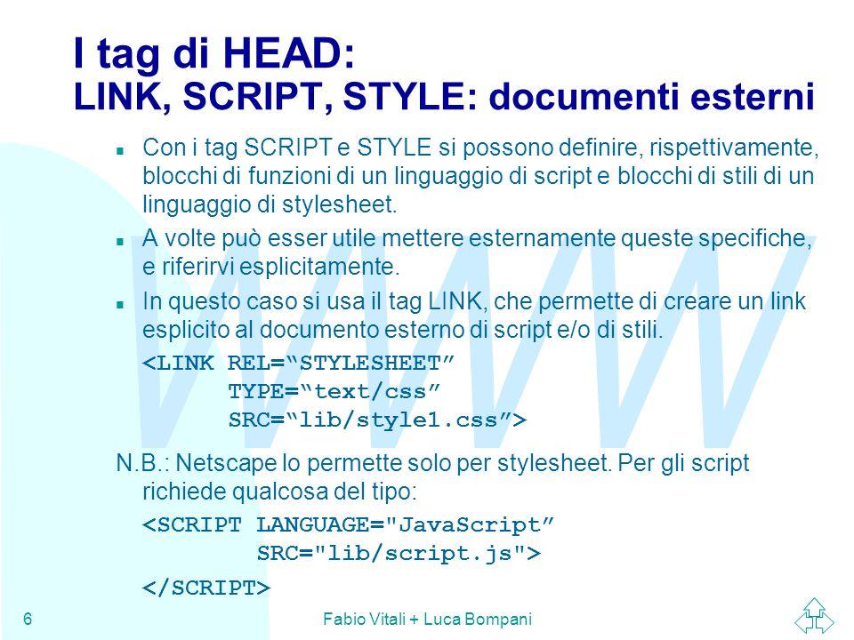 WWW Fabio Vitali + Luca Bompani6 I tag di HEAD: LINK, SCRIPT, STYLE: documenti esterni n Con i tag SCRIPT e STYLE si possono definire, rispettivamente
