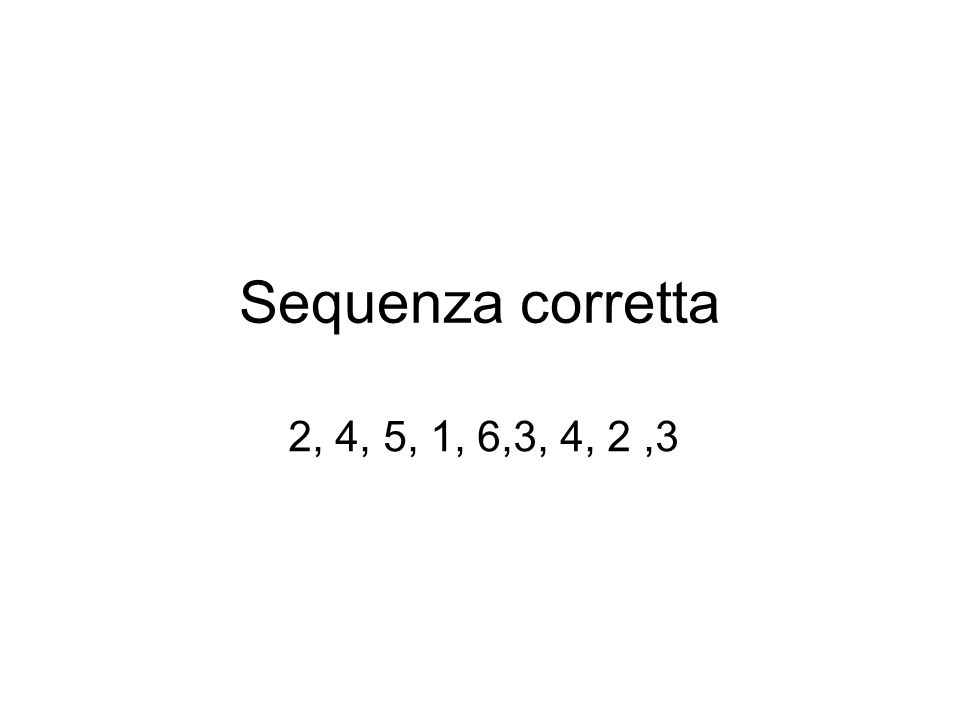 Sequenza corretta 2, 4, 5, 1, 6,3, 4, 2,3