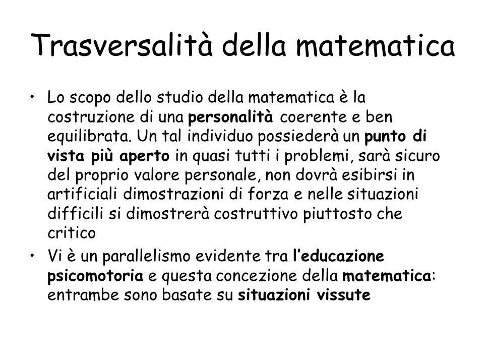 Trasversalità della matematica Lo scopo dello studio della matematica è la costruzione di una personalità coerente e ben equilibrata.
