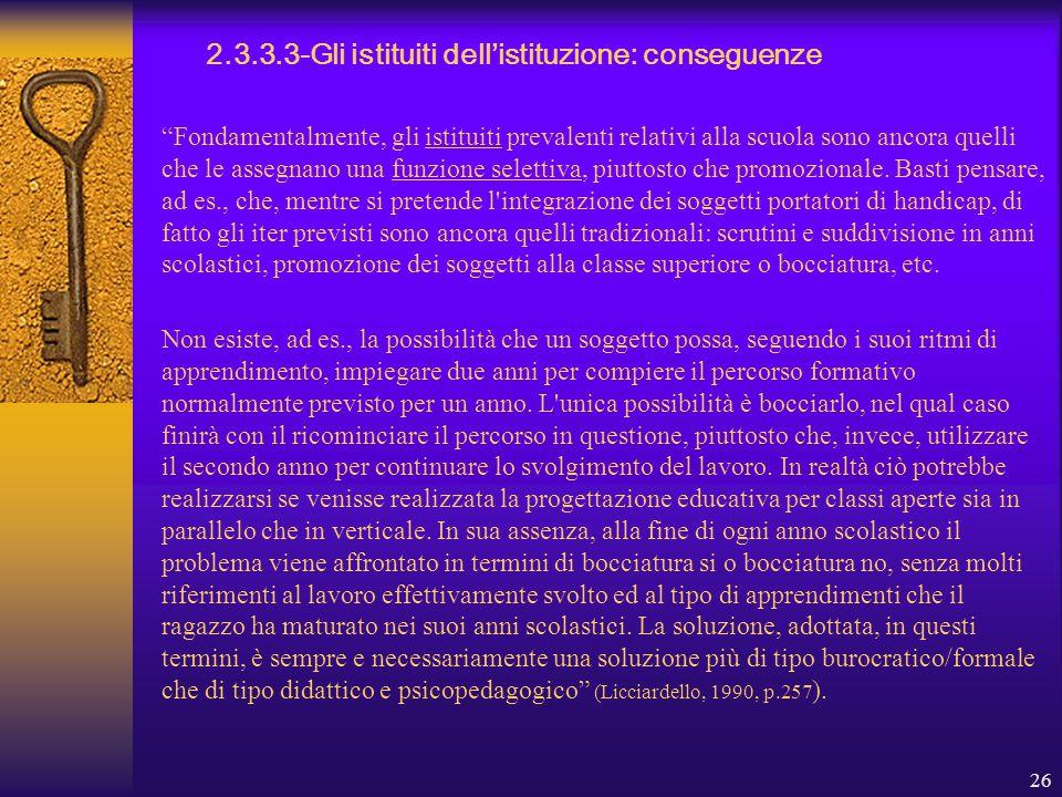 26 2.3.3.3-Gli istituiti dell'istituzione: conseguenze Fondamentalmente, gli istituiti prevalenti relativi alla scuola sono ancora quelli che le assegnano una funzione selettiva, piuttosto che promozionale.