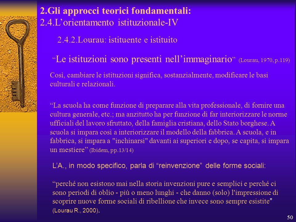 50 2.Gli approcci teorici fondamentali: 2.4.L'orientamento istituzionale-IV 2.4.2.Lourau: istituente e istituito Così, cambiare le istituzioni significa, sostanzialmente, modificare le basi culturali e relazionali.