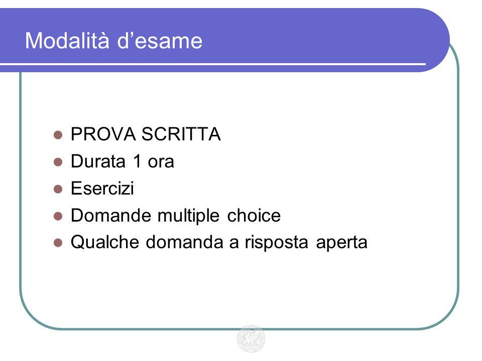 Modalità d'esame PROVA SCRITTA Durata 1 ora Esercizi Domande multiple choice Qualche domanda a risposta aperta