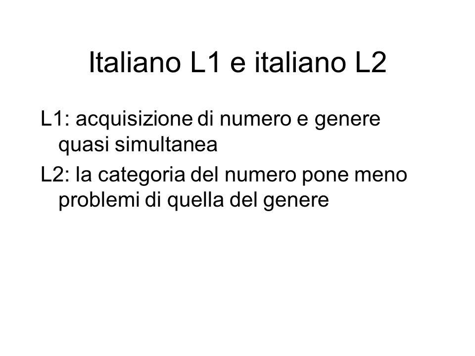 Italiano L1 e italiano L2 L1: acquisizione di numero e genere quasi simultanea L2: la categoria del numero pone meno problemi di quella del genere