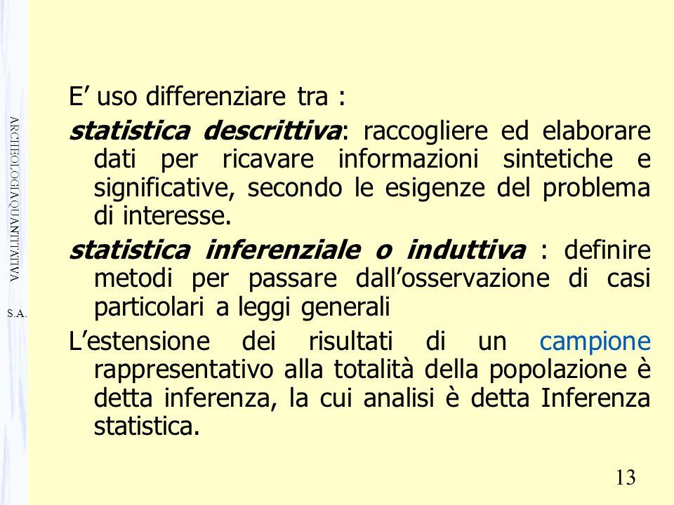 S.A. ARCHEOLOGIA QUANTITATIVA 13 E' uso differenziare tra : statistica descrittiva: raccogliere ed elaborare dati per ricavare informazioni sintetiche