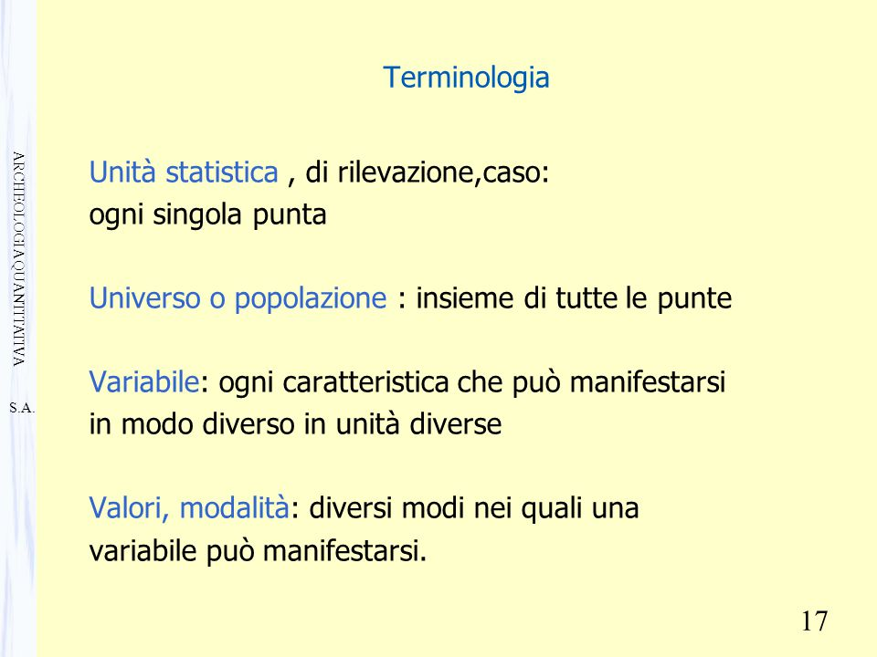 S.A. ARCHEOLOGIA QUANTITATIVA 17 Terminologia Unità statistica, di rilevazione,caso: ogni singola punta Universo o popolazione : insieme di tutte le p