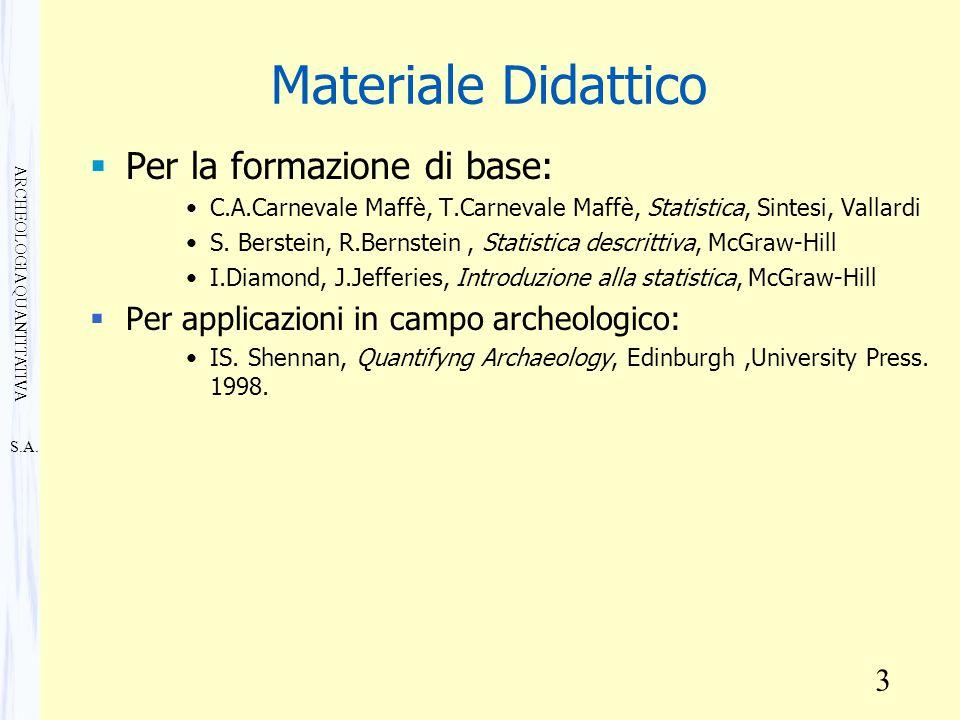 S.A. ARCHEOLOGIA QUANTITATIVA 3 Materiale Didattico  Per la formazione di base: C.A.Carnevale Maffè, T.Carnevale Maffè, Statistica, Sintesi, Vallardi