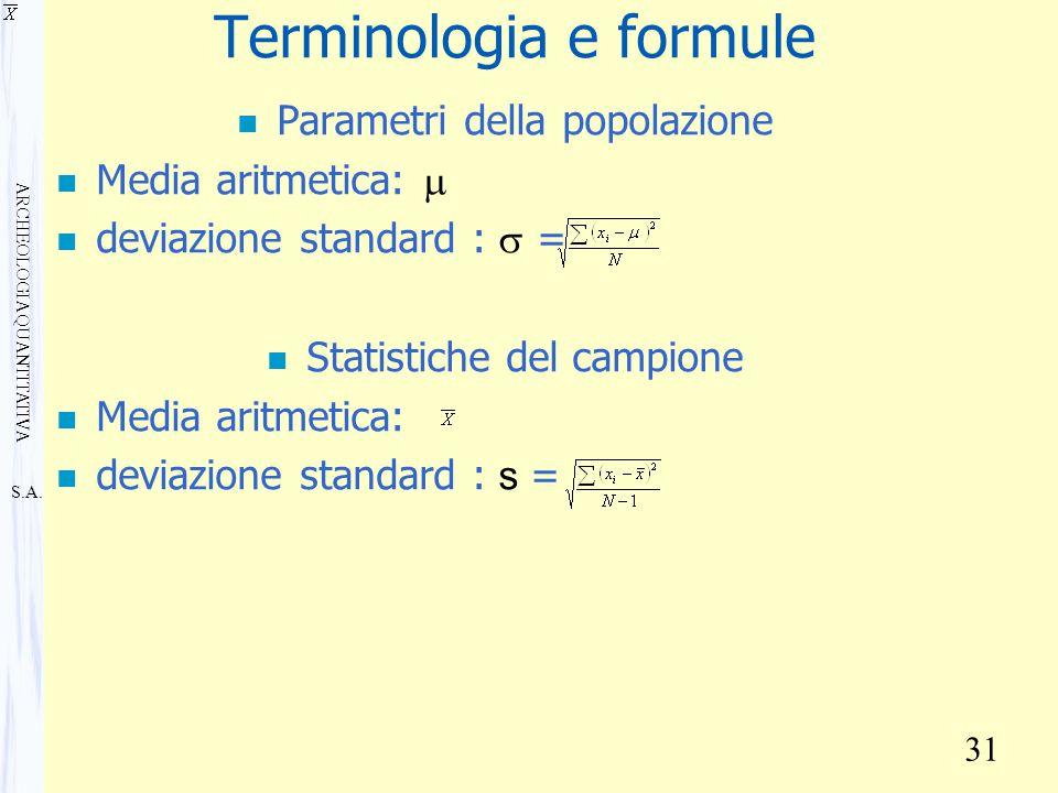 S.A. ARCHEOLOGIA QUANTITATIVA 31 Terminologia e formule n Parametri della popolazione Media aritmetica:  deviazione standard :  = n Statistiche del