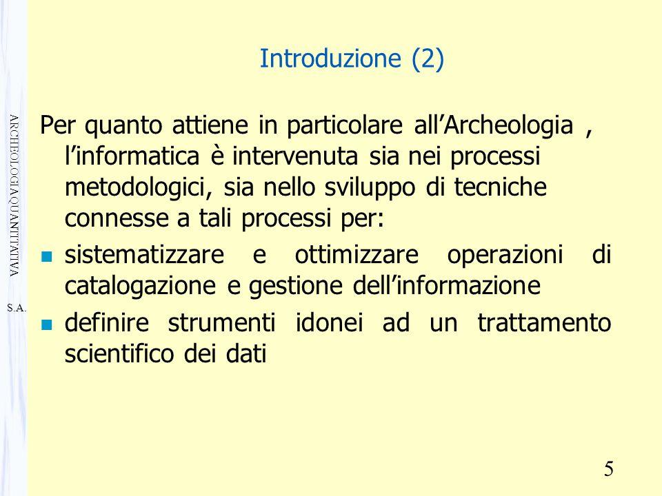 S.A. ARCHEOLOGIA QUANTITATIVA 5 Introduzione (2) Per quanto attiene in particolare all'Archeologia, l'informatica è intervenuta sia nei processi metod