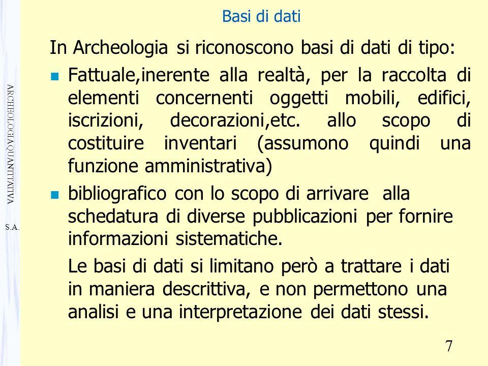 S.A. ARCHEOLOGIA QUANTITATIVA 7 Basi di dati In Archeologia si riconoscono basi di dati di tipo: n Fattuale,inerente alla realtà, per la raccolta di e