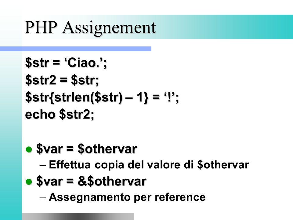 PHP Assignement $str = 'Ciao.'; $str2 = $str; $str{strlen($str) – 1} = '!'; echo $str2; $var = $othervar $var = $othervar –Effettua copia del valore di $othervar $var = &$othervar $var = &$othervar –Assegnamento per reference
