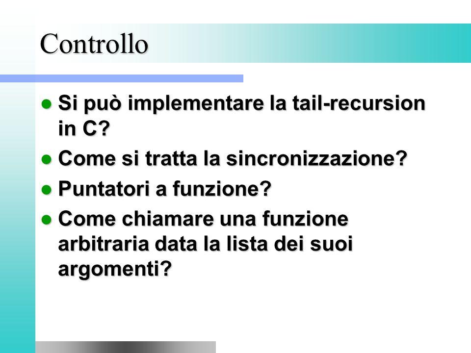 Controllo Si può implementare la tail-recursion in C? Si può implementare la tail-recursion in C? Come si tratta la sincronizzazione? Come si tratta l