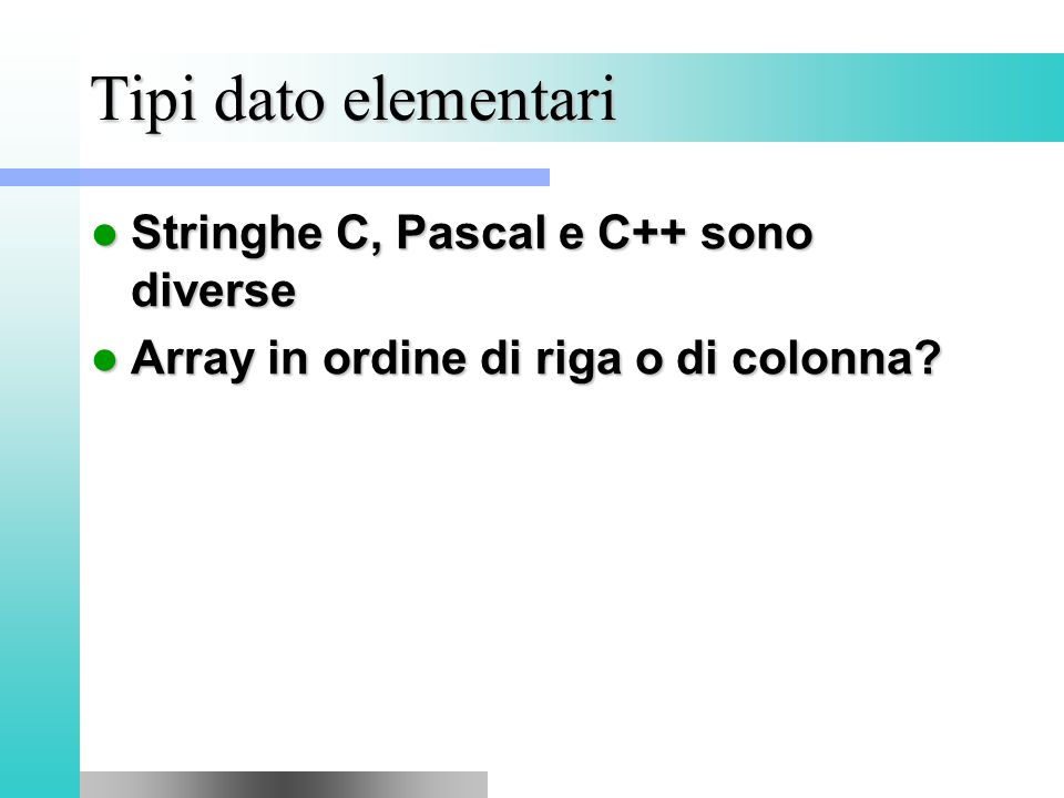 Tipi dato elementari Stringhe C, Pascal e C++ sono diverse Stringhe C, Pascal e C++ sono diverse Array in ordine di riga o di colonna.