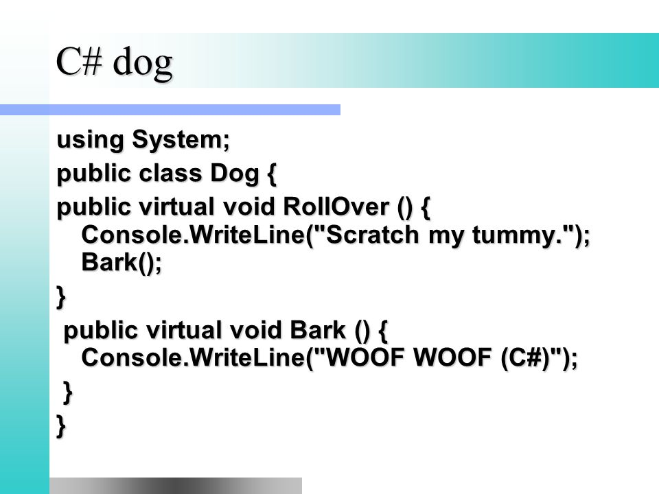 C# dog using System; public class Dog { public virtual void RollOver () { Console.WriteLine( Scratch my tummy. ); Bark(); } public virtual void Bark () { Console.WriteLine( WOOF WOOF (C#) ); public virtual void Bark () { Console.WriteLine( WOOF WOOF (C#) ); }}