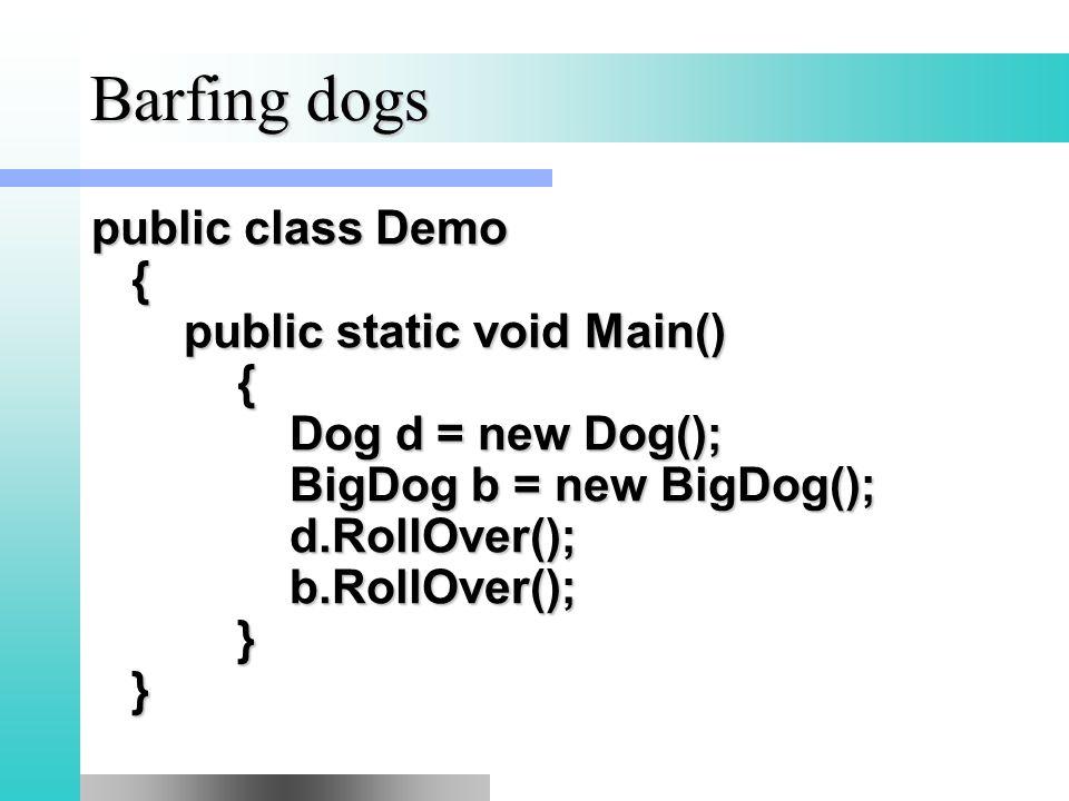 Barfing dogs public class Demo { public static void Main() { Dog d = new Dog(); BigDog b = new BigDog(); d.RollOver(); b.RollOver(); } }
