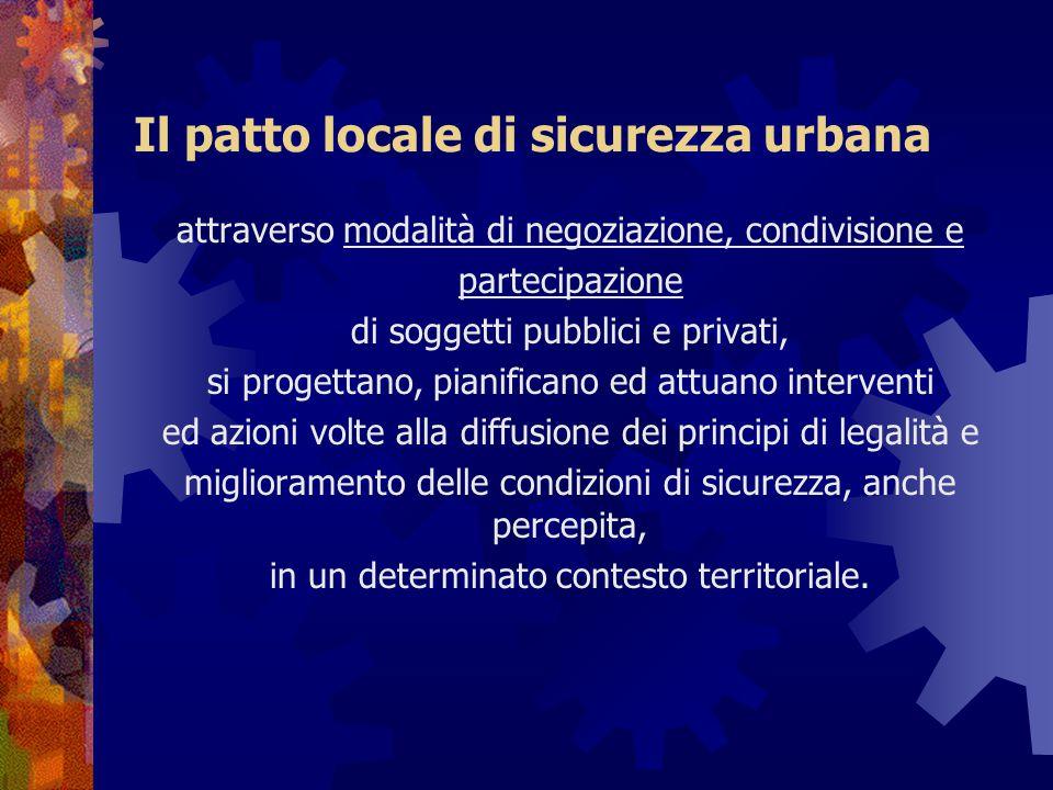 Il patto locale di sicurezza urbana attraverso modalità di negoziazione, condivisione e partecipazione di soggetti pubblici e privati, si progettano,