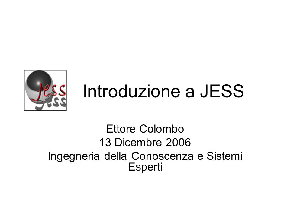 Introduzione a JESS Ettore Colombo 13 Dicembre 2006 Ingegneria della Conoscenza e Sistemi Esperti