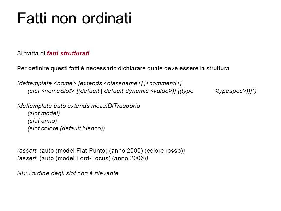 Fatti non ordinati Si tratta di fatti strutturati Per definire questi fatti è necessario dichiarare quale deve essere la struttura (deftemplate [extends ] [ ] (slot [(default | default-dynamic )] [(type ))]*) (deftemplate auto extends mezziDiTrasporto (slot model) (slot anno) (slot colore (default bianco)) (assert (auto (model Fiat-Punto) (anno 2000) (colore rosso)) (assert (auto (model Ford-Focus) (anno 2006)) NB: l'ordine degli slot non è rilevante