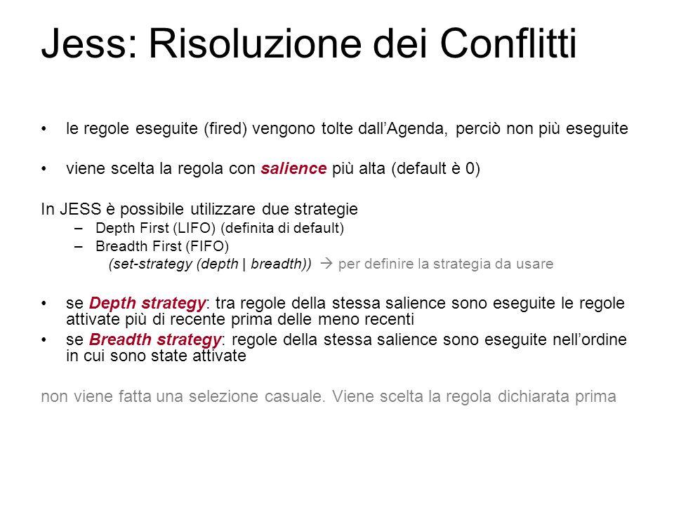 Jess: Risoluzione dei Conflitti le regole eseguite (fired) vengono tolte dall'Agenda, perciò non più eseguite viene scelta la regola con salience più alta (default è 0) In JESS è possibile utilizzare due strategie –Depth First (LIFO) (definita di default) –Breadth First (FIFO) (set-strategy (depth | breadth))  per definire la strategia da usare se Depth strategy: tra regole della stessa salience sono eseguite le regole attivate più di recente prima delle meno recenti se Breadth strategy: regole della stessa salience sono eseguite nell'ordine in cui sono state attivate non viene fatta una selezione casuale.
