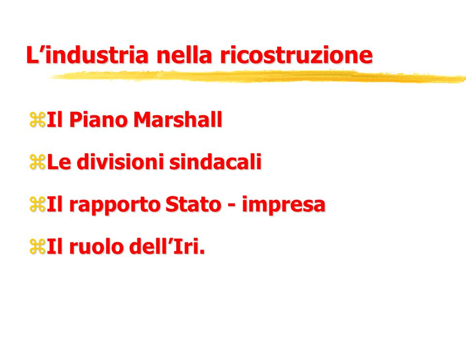 L'industria nella ricostruzione zIl Piano Marshall zLe divisioni sindacali zIl rapporto Stato - impresa zIl ruolo dell'Iri.