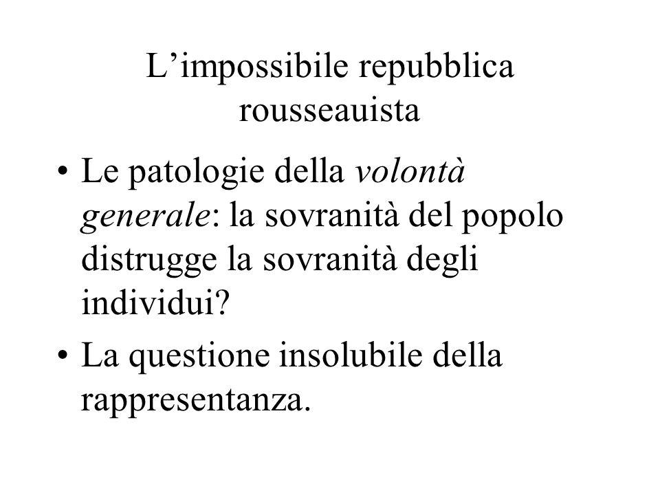 L'impossibile repubblica rousseauista Le patologie della volontà generale: la sovranità del popolo distrugge la sovranità degli individui.
