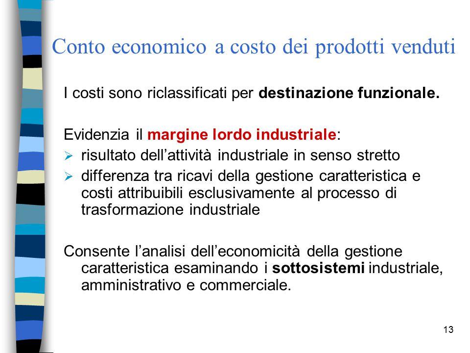 13 Conto economico a costo dei prodotti venduti I costi sono riclassificati per destinazione funzionale. Evidenzia il margine lordo industriale:  ris