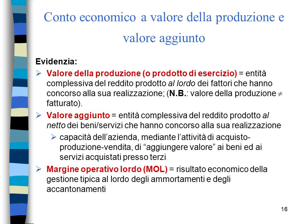 16 Conto economico a valore della produzione e valore aggiunto Evidenzia:  Valore della produzione (o prodotto di esercizio) = entità complessiva del