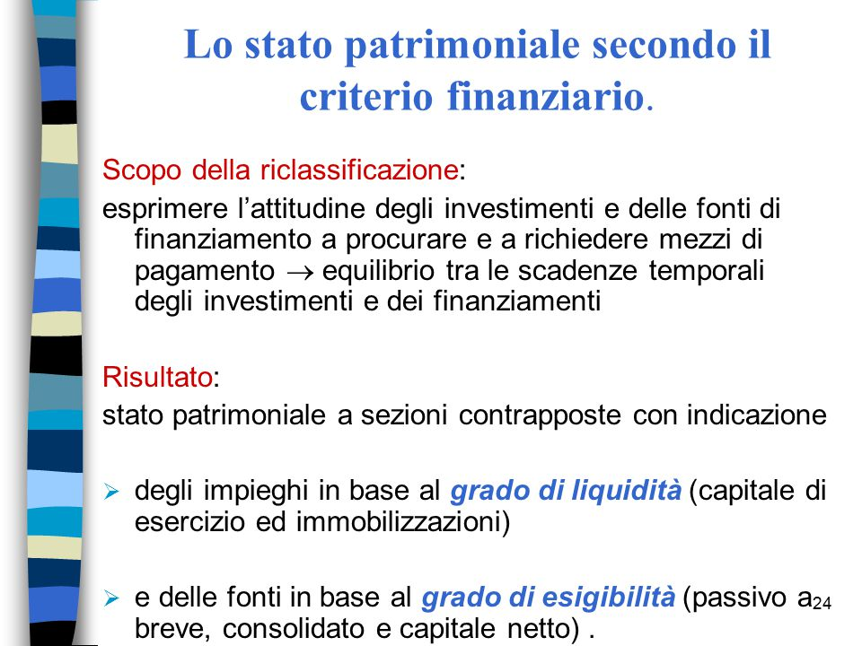 24 Lo stato patrimoniale secondo il criterio finanziario. Scopo della riclassificazione: esprimere l'attitudine degli investimenti e delle fonti di fi