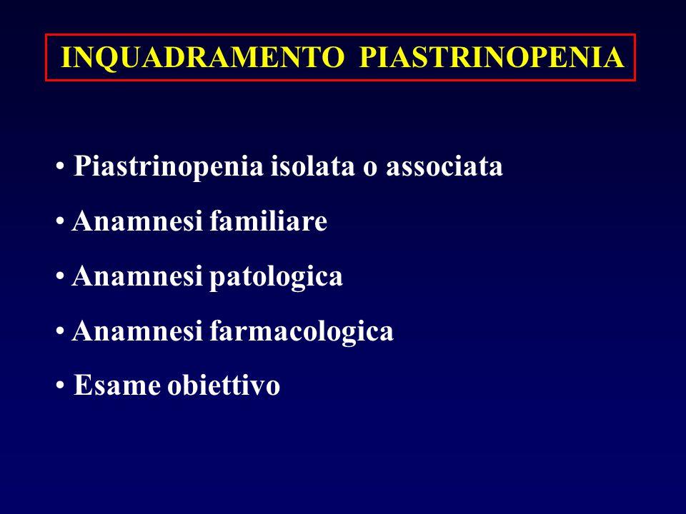 INQUADRAMENTO PIASTRINOPENIA Piastrinopenia isolata o associata Anamnesi familiare Anamnesi patologica Anamnesi farmacologica Esame obiettivo
