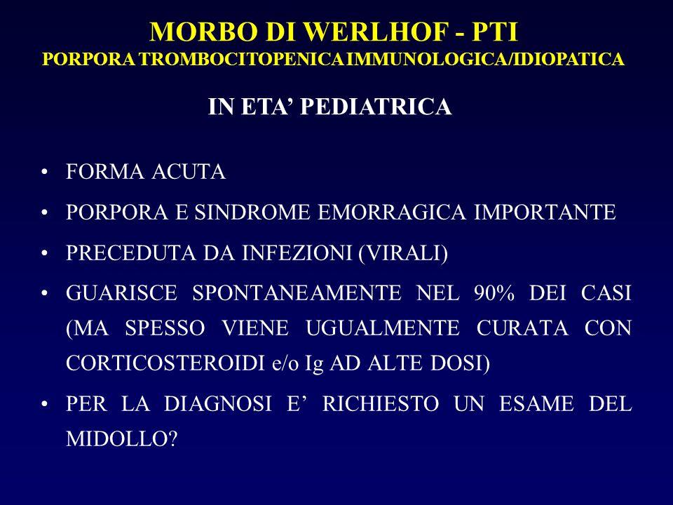 MORBO DI WERLHOF - PTI PORPORA TROMBOCITOPENICA IMMUNOLOGICA/IDIOPATICA IN ETA' PEDIATRICA FORMA ACUTA PORPORA E SINDROME EMORRAGICA IMPORTANTE PRECEDUTA DA INFEZIONI (VIRALI) GUARISCE SPONTANEAMENTE NEL 90% DEI CASI (MA SPESSO VIENE UGUALMENTE CURATA CON CORTICOSTEROIDI e/o Ig AD ALTE DOSI) PER LA DIAGNOSI E' RICHIESTO UN ESAME DEL MIDOLLO?