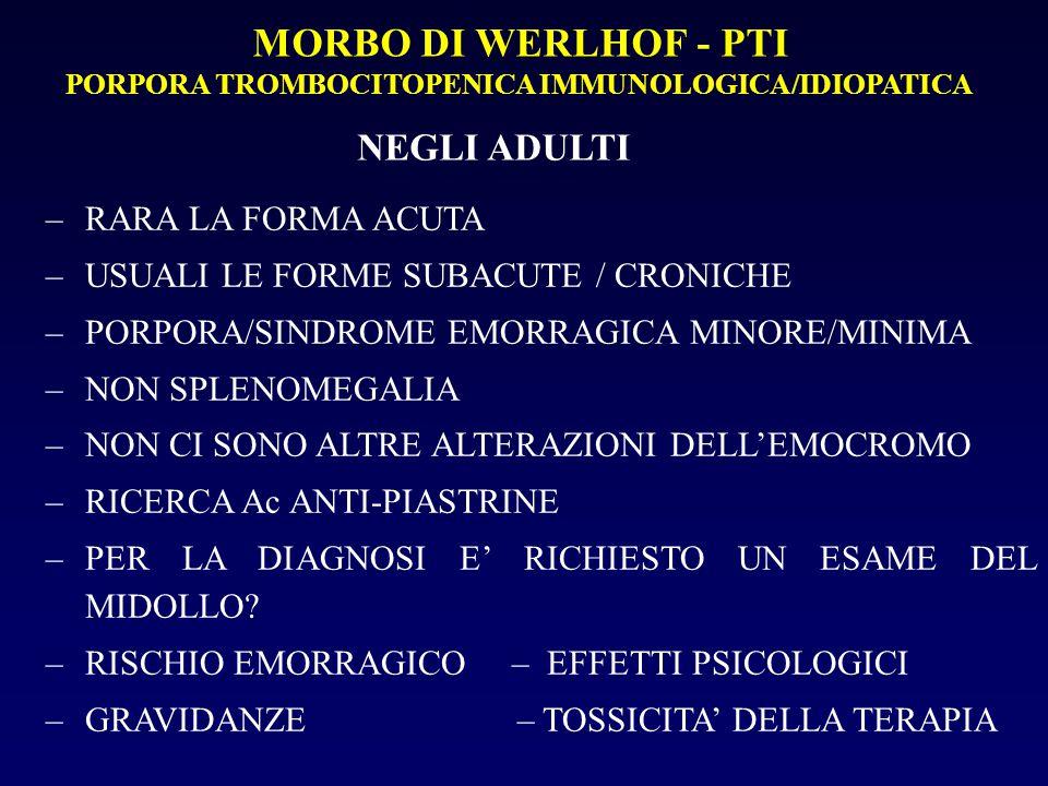 MORBO DI WERLHOF - PTI PORPORA TROMBOCITOPENICA IMMUNOLOGICA/IDIOPATICA NEGLI ADULTI –RARA LA FORMA ACUTA –USUALI LE FORME SUBACUTE / CRONICHE –PORPORA/SINDROME EMORRAGICA MINORE/MINIMA –NON SPLENOMEGALIA –NON CI SONO ALTRE ALTERAZIONI DELL'EMOCROMO –RICERCA Ac ANTI-PIASTRINE –PER LA DIAGNOSI E' RICHIESTO UN ESAME DEL MIDOLLO.