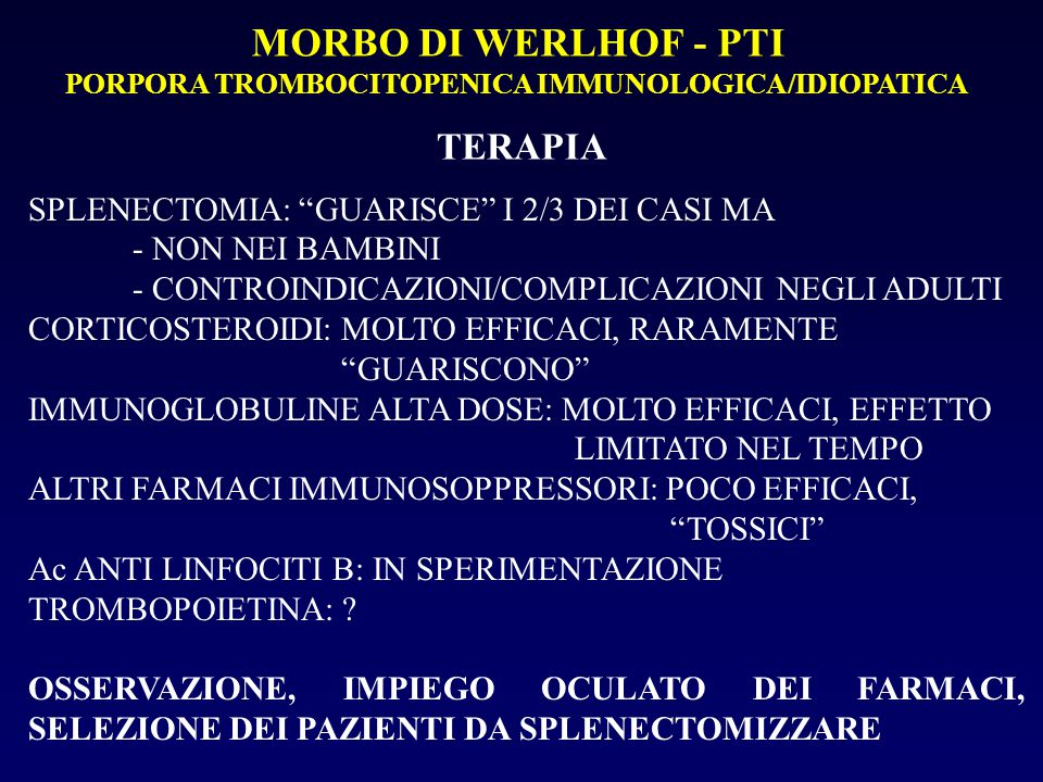 MORBO DI WERLHOF - PTI PORPORA TROMBOCITOPENICA IMMUNOLOGICA/IDIOPATICA TERAPIA SPLENECTOMIA: GUARISCE I 2/3 DEI CASI MA - NON NEI BAMBINI - CONTROINDICAZIONI/COMPLICAZIONI NEGLI ADULTI CORTICOSTEROIDI: MOLTO EFFICACI, RARAMENTE GUARISCONO IMMUNOGLOBULINE ALTA DOSE: MOLTO EFFICACI, EFFETTO LIMITATO NEL TEMPO ALTRI FARMACI IMMUNOSOPPRESSORI: POCO EFFICACI, TOSSICI Ac ANTI LINFOCITI B: IN SPERIMENTAZIONE TROMBOPOIETINA: .