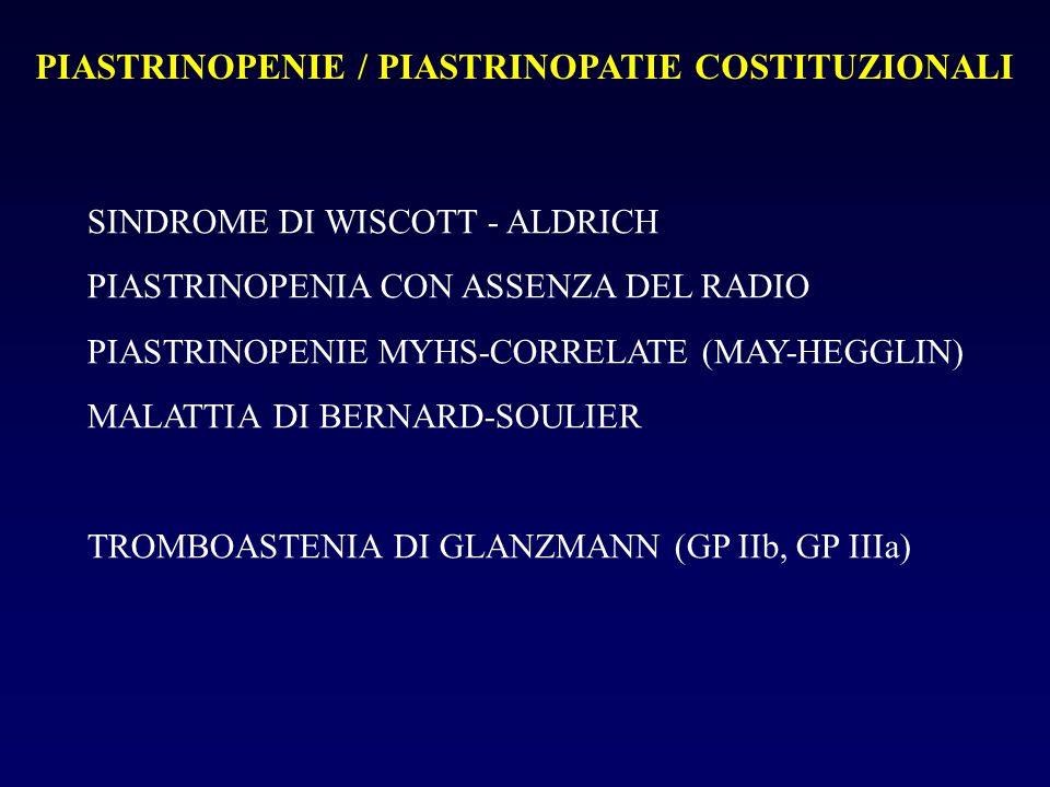 PIASTRINOPENIE / PIASTRINOPATIE COSTITUZIONALI SINDROME DI WISCOTT - ALDRICH PIASTRINOPENIA CON ASSENZA DEL RADIO PIASTRINOPENIE MYHS-CORRELATE (MAY-HEGGLIN) MALATTIA DI BERNARD-SOULIER TROMBOASTENIA DI GLANZMANN (GP IIb, GP IIIa)
