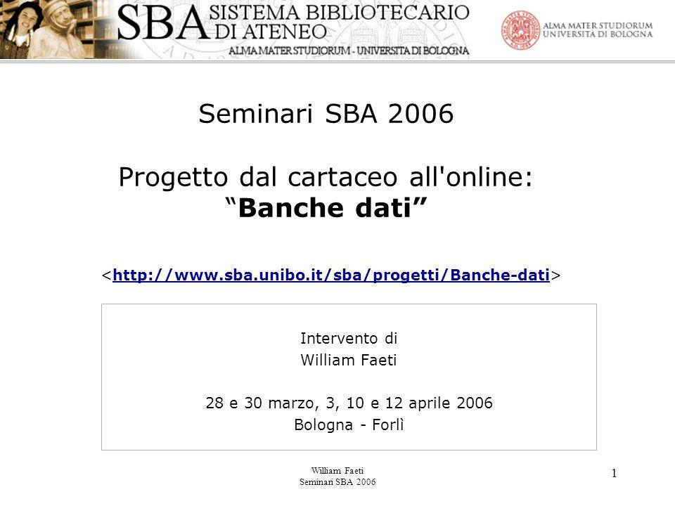 William Faeti Seminari SBA 2006 1 Seminari SBA 2006 Progetto dal cartaceo all online: Banche dati http://www.sba.unibo.it/sba/progetti/Banche-dati Intervento di William Faeti 28 e 30 marzo, 3, 10 e 12 aprile 2006 Bologna - Forlì