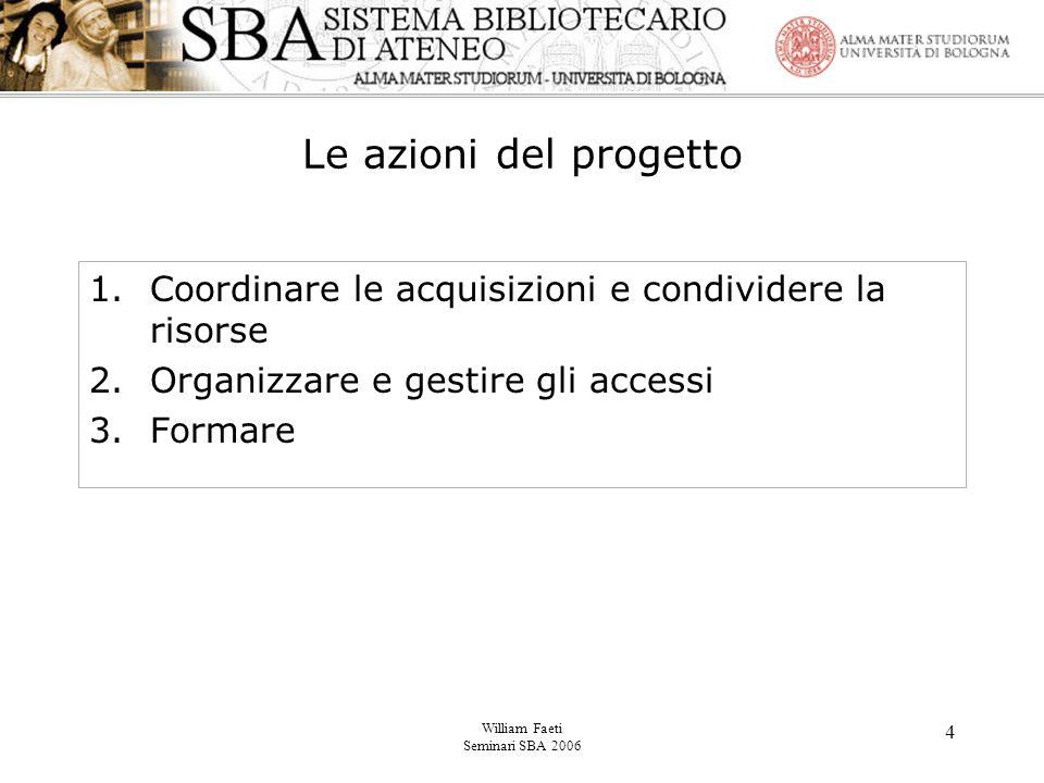 William Faeti Seminari SBA 2006 4 Le azioni del progetto 1.Coordinare le acquisizioni e condividere la risorse 2.Organizzare e gestire gli accessi 3.Formare