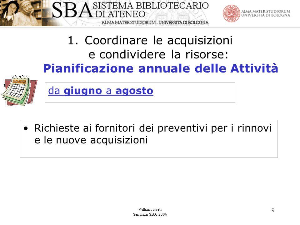 William Faeti Seminari SBA 2006 9 1.Coordinare le acquisizioni e condividere la risorse: Pianificazione annuale delle Attività Richieste ai fornitori dei preventivi per i rinnovi e le nuove acquisizioni da giugno a agosto