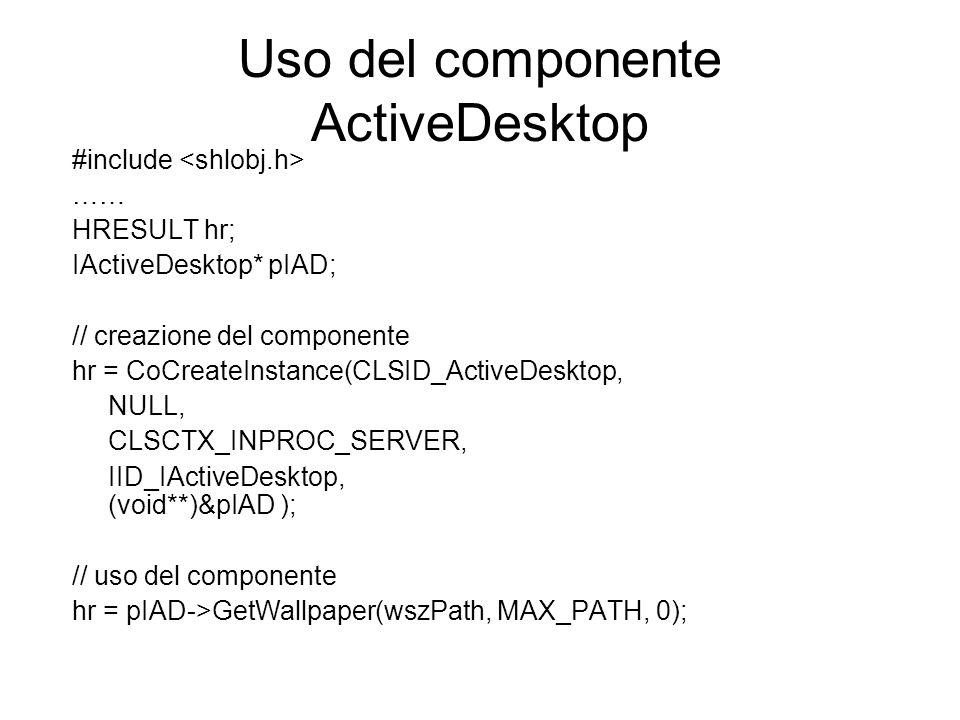 Uso del componente ActiveDesktop #include …… HRESULT hr; IActiveDesktop* pIAD; // creazione del componente hr = CoCreateInstance(CLSID_ActiveDesktop,