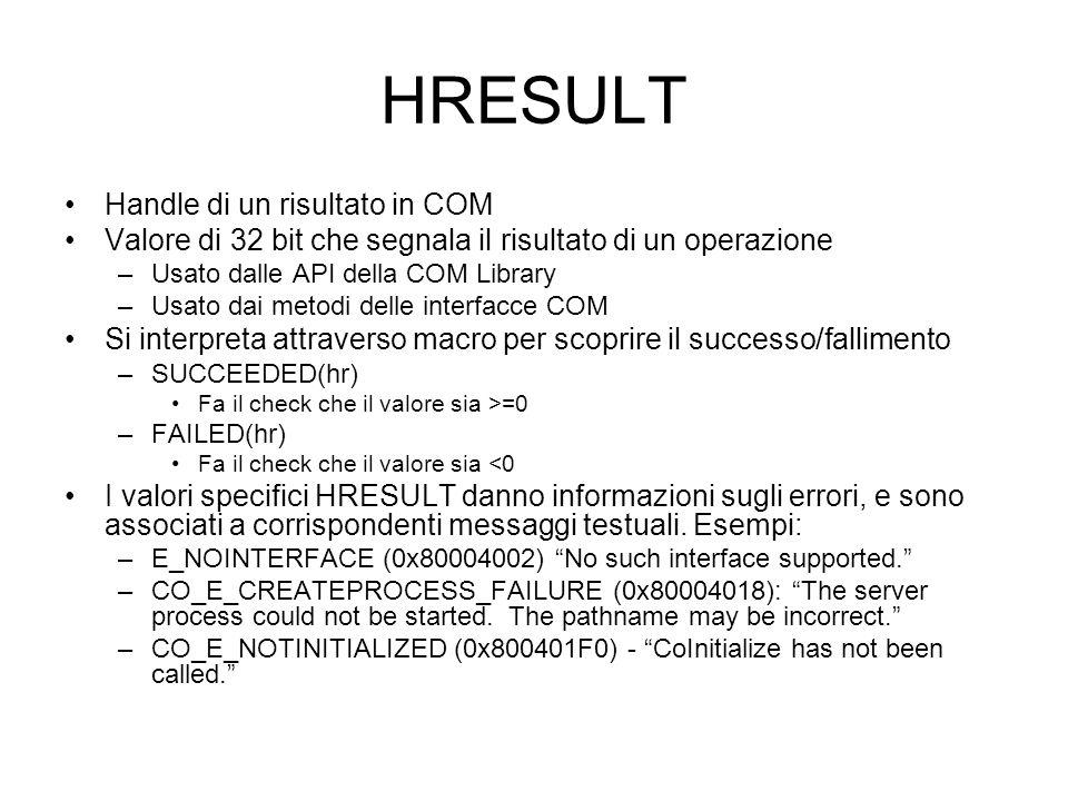 HRESULT Handle di un risultato in COM Valore di 32 bit che segnala il risultato di un operazione –Usato dalle API della COM Library –Usato dai metodi