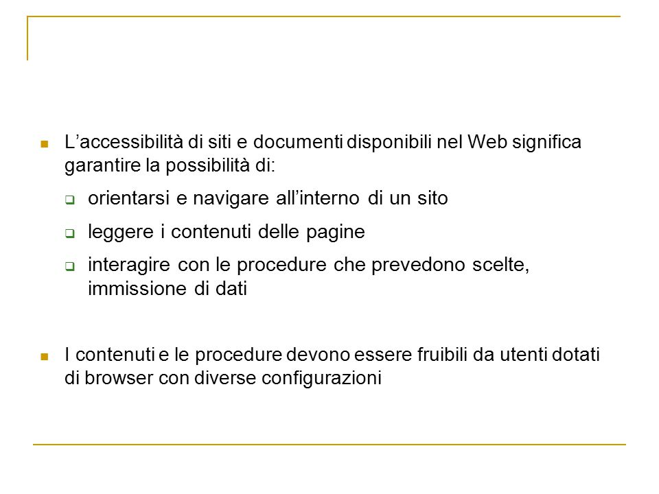 L'accessibilità di siti e documenti disponibili nel Web significa garantire la possibilità di:  orientarsi e navigare all'interno di un sito  leggere i contenuti delle pagine  interagire con le procedure che prevedono scelte, immissione di dati I contenuti e le procedure devono essere fruibili da utenti dotati di browser con diverse configurazioni