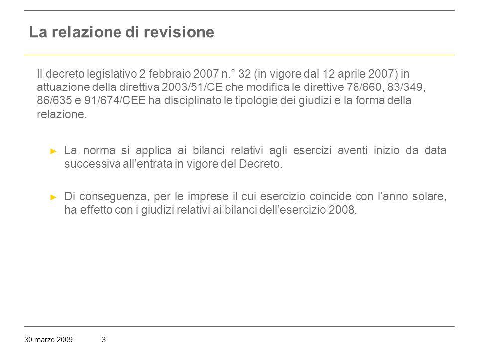 30 marzo 20093 La relazione di revisione Il decreto legislativo 2 febbraio 2007 n.° 32 (in vigore dal 12 aprile 2007) in attuazione della direttiva 2003/51/CE che modifica le direttive 78/660, 83/349, 86/635 e 91/674/CEE ha disciplinato le tipologie dei giudizi e la forma della relazione.