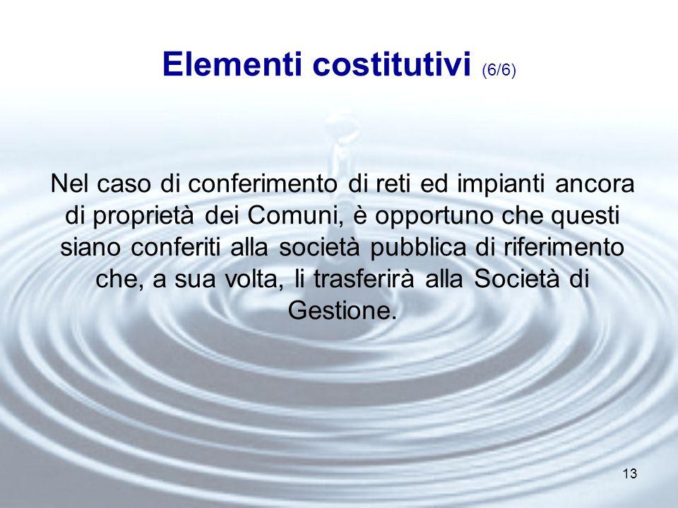 13 Elementi costitutivi (6/6) Nel caso di conferimento di reti ed impianti ancora di proprietà dei Comuni, è opportuno che questi siano conferiti alla società pubblica di riferimento che, a sua volta, li trasferirà alla Società di Gestione.