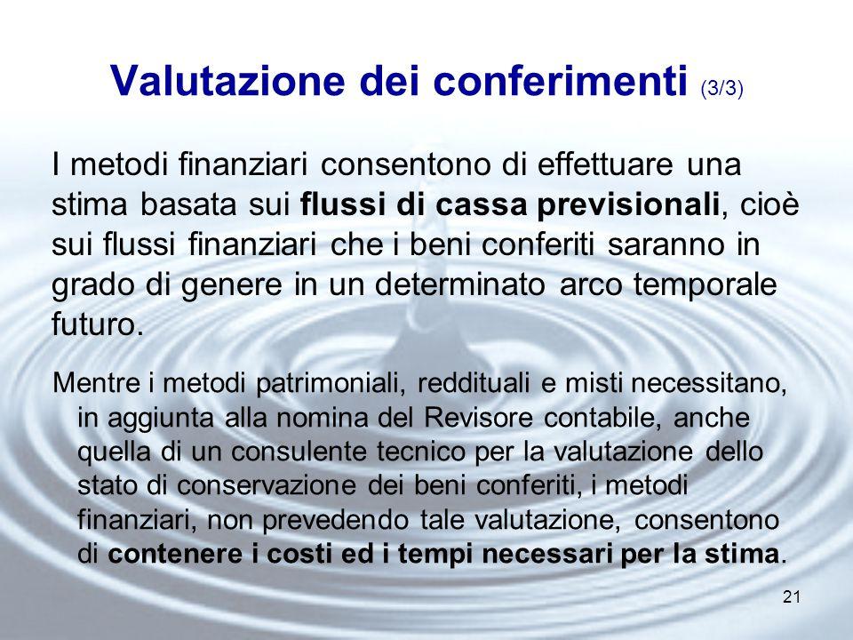 21 Valutazione dei conferimenti (3/3) I metodi finanziari consentono di effettuare una stima basata sui flussi di cassa previsionali, cioè sui flussi finanziari che i beni conferiti saranno in grado di genere in un determinato arco temporale futuro.