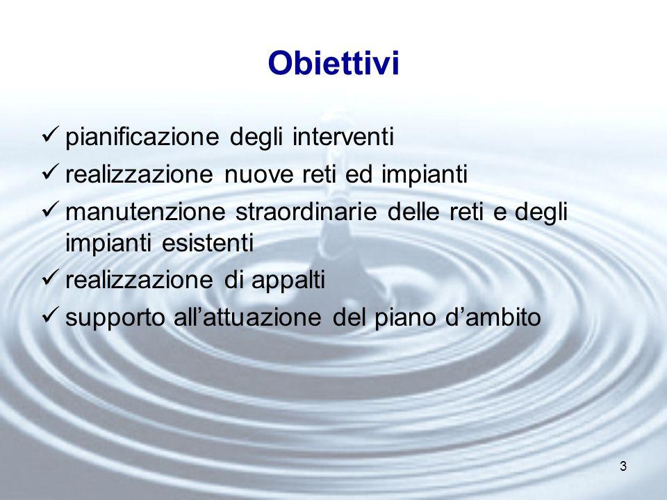 3 Obiettivi pianificazione degli interventi realizzazione nuove reti ed impianti manutenzione straordinarie delle reti e degli impianti esistenti realizzazione di appalti supporto all'attuazione del piano d'ambito