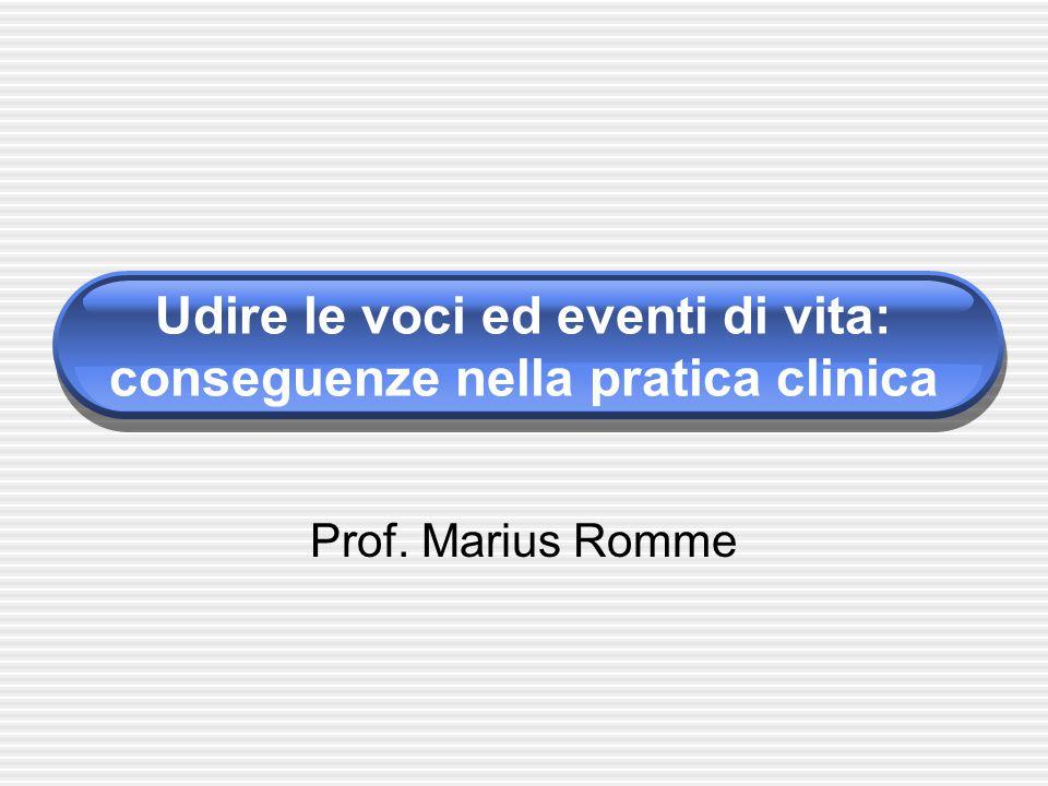 Udire le voci ed eventi di vita: conseguenze nella pratica clinica Prof. Marius Romme