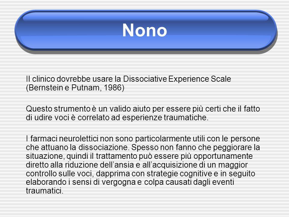 Nono Il clinico dovrebbe usare la Dissociative Experience Scale (Bernstein e Putnam, 1986) Questo strumento è un valido aiuto per essere più certi che il fatto di udire voci è correlato ad esperienze traumatiche.