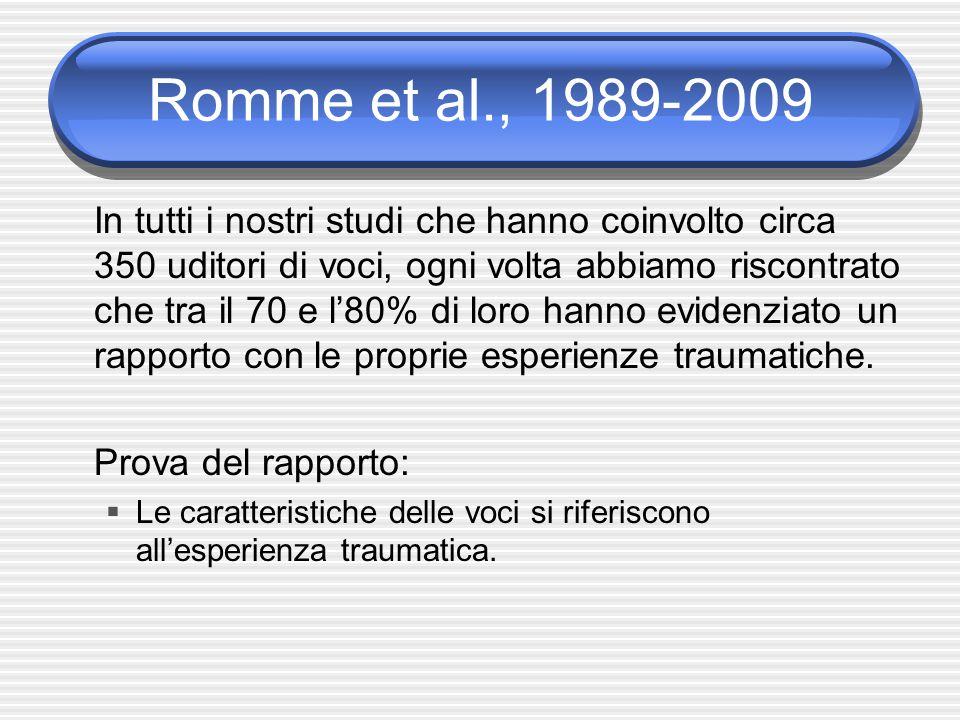 Romme et al., 1989-2009 In tutti i nostri studi che hanno coinvolto circa 350 uditori di voci, ogni volta abbiamo riscontrato che tra il 70 e l'80% di loro hanno evidenziato un rapporto con le proprie esperienze traumatiche.