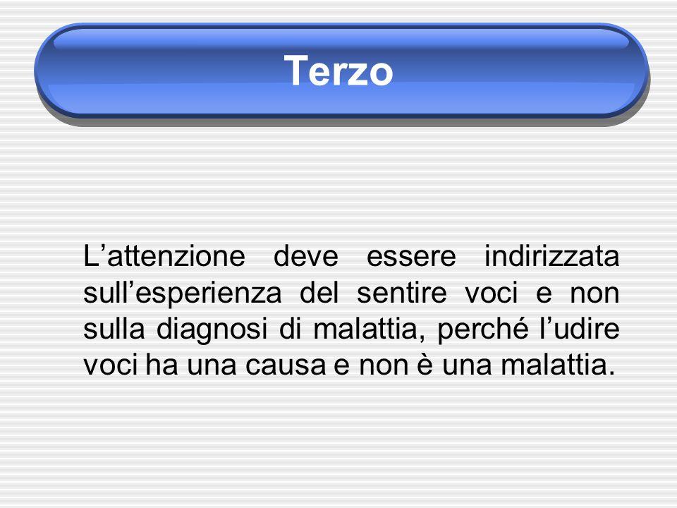 Terzo L'attenzione deve essere indirizzata sull'esperienza del sentire voci e non sulla diagnosi di malattia, perché l'udire voci ha una causa e non è una malattia.