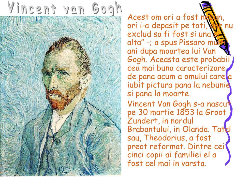 """Acest om ori a fost nebun, ori i-a depasit pe toti, dar nu exclud sa fi fost si una si alta"""" -; a spus Pissaro multi ani dupa moartea lui Van Gogh. Ac"""