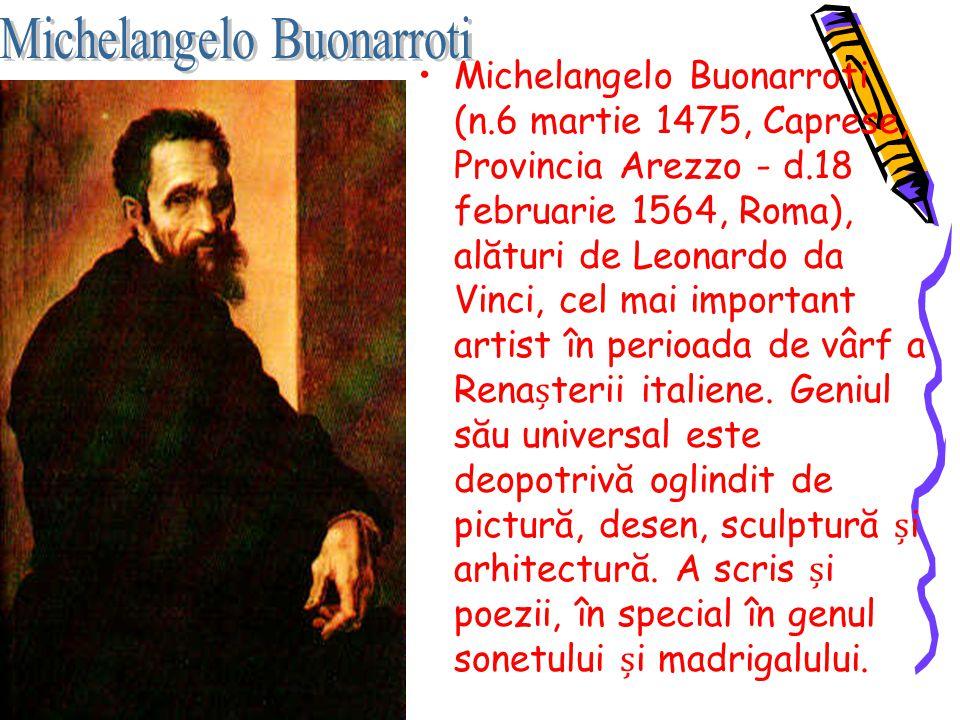 Michelangelo Buonarroti (n.6 martie 1475, Caprese, Provincia Arezzo - d.18 februarie 1564, Roma), alături de Leonardo da Vinci, cel mai important arti