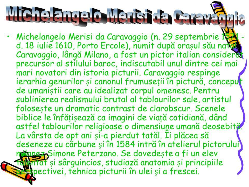 Michelangelo Merisi da Caravaggio (n. 29 septembrie 1571 - d. 18 iulie 1610, Porto Ercole), numit după oraul său natal Caravaggio, lângă Milano, a fos