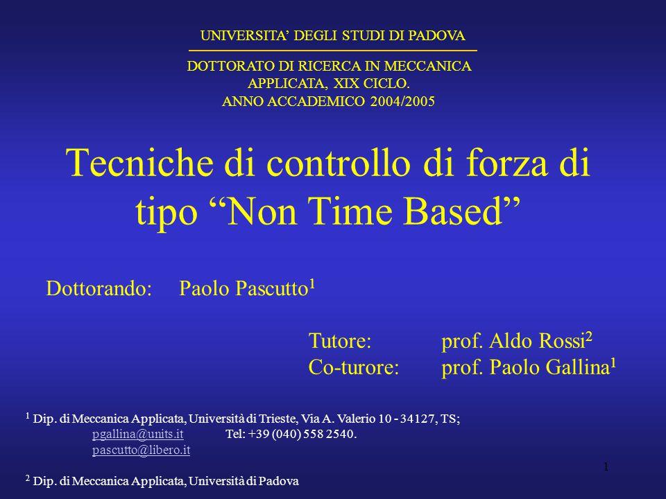 """1 Tecniche di controllo di forza di tipo """"Non Time Based"""" Dottorando:Paolo Pascutto 1 UNIVERSITA' DEGLI STUDI DI PADOVA DOTTORATO DI RICERCA IN MECCAN"""